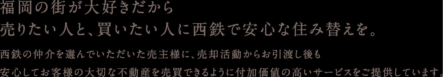 福岡の街が大好きだから。売りたい人と、買いたい人に西鉄で安心な住み替えを。